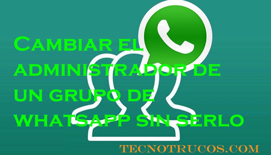 Cómo cambiar administrador de grupo whatsapp sin serlo